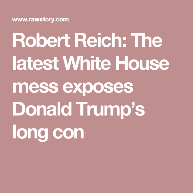 Robert Reich: The latest White House mess exposes Donald Trump's long con