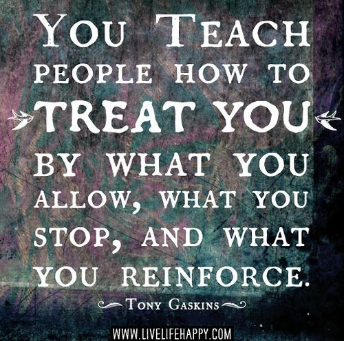 You Teach People How To Treat You By What You Allow What You Stop And What You Reinforce Tony Gaskins Words Inspirational Words Life Quotes