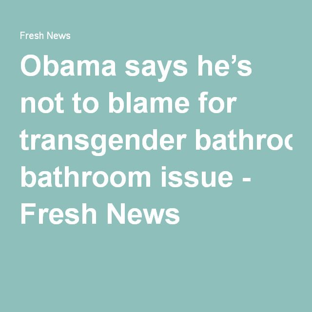 obama says hes not to blame for transgender bathroom issue fresh news - Transgender Bathroom Issues