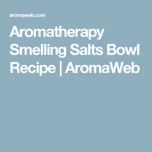 Aromatherapy Smelling Salts Bowl Recipe | AromaWeb