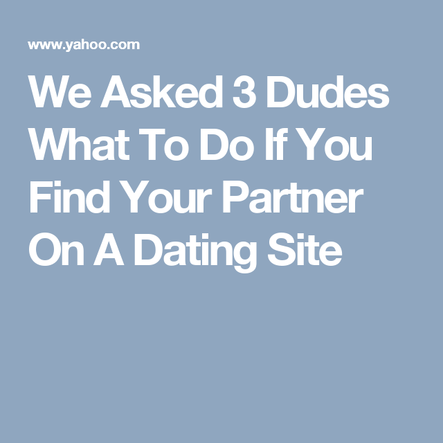 We Asked 3 Dudes What To Do If You Find Your Partner On A Dating Site