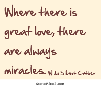Merveilleux Willa Sibert Cather Photo Quotes   Where There Is Great Love, There Are  Always Miracles