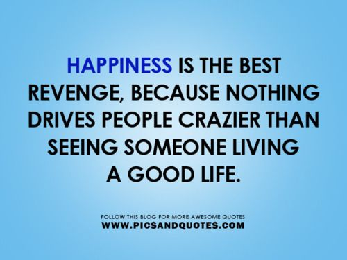Happiness is the best revenge, because nothing drives people crazier than seeing someone living a good life.
