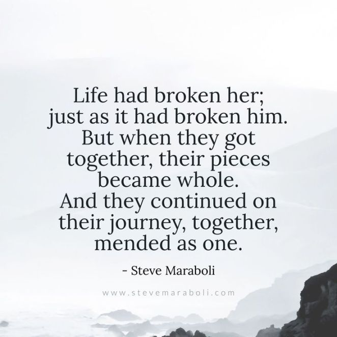 Love & Soulmate Quotes :Life had broken her; just as it had broken him. But when they got together, thei…