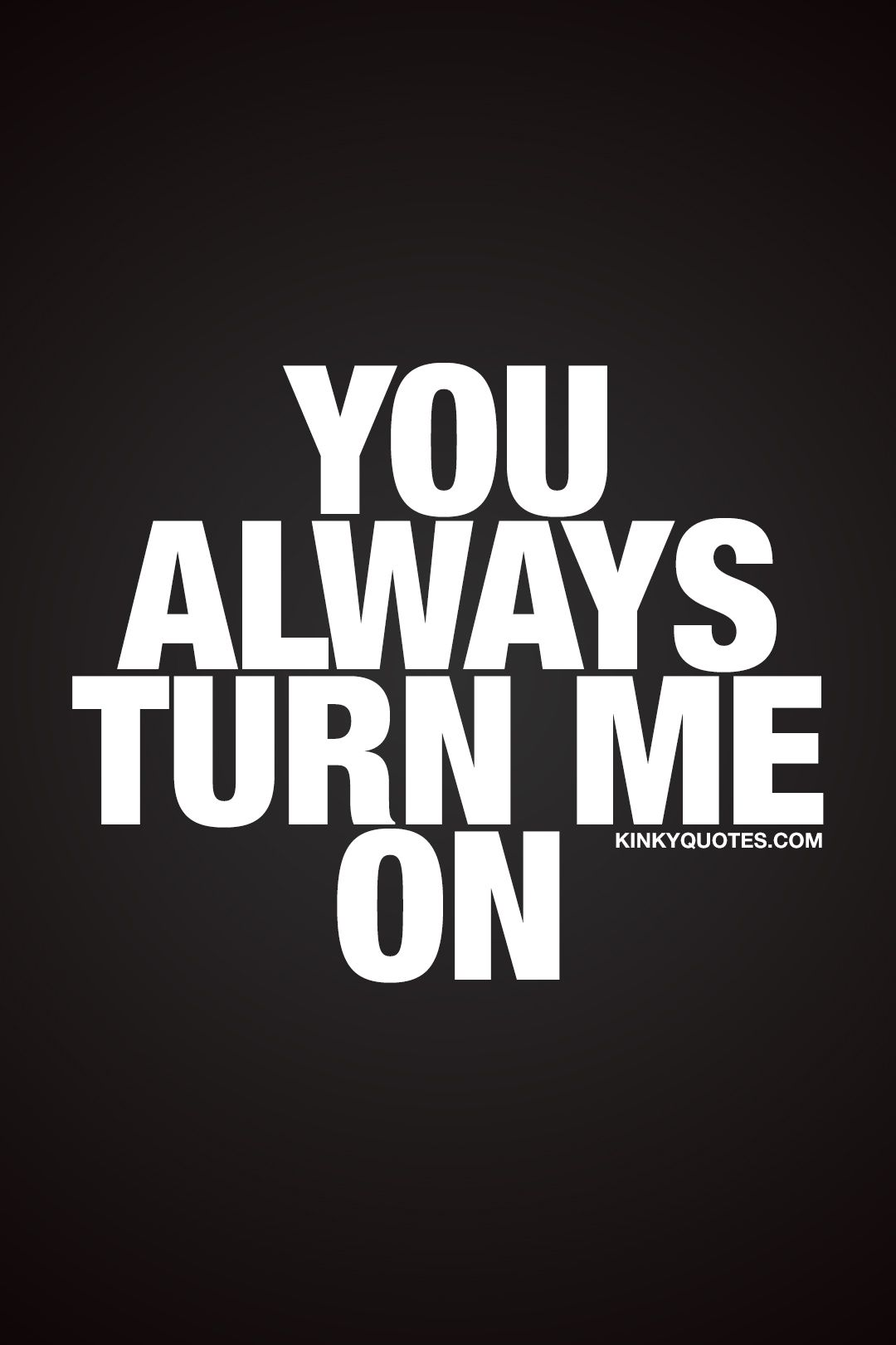You Always Turn Me On For That Special Someone That Always Turns