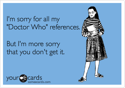 I'm sorry for all my 'Doctor Who' references. But I'm more sorry that you don't get it.