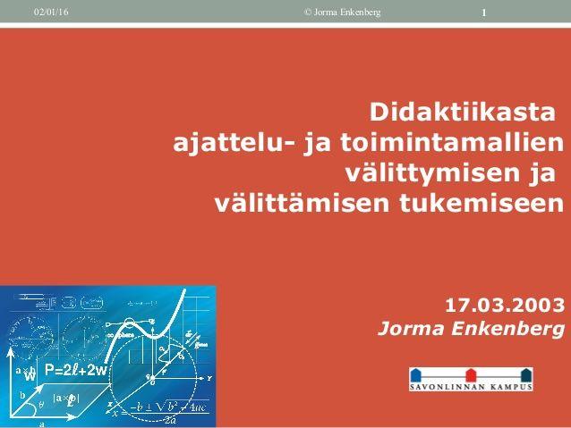 02/01/16 © Jorma Enkenberg 1 Didaktiikasta ajattelu- ja toimintamallien välittymisen ja välittämisen tukemiseen 17.03.2003...