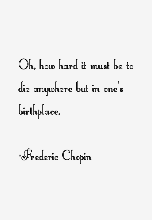 Frederic Chopin Quote: Oh, How Hard It Must Be To Die Anywhere But