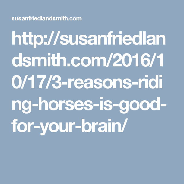 http://susanfriedlandsmith.com/2016/10/17/3-reasons-riding-horses-is-good-for-your-brain/
