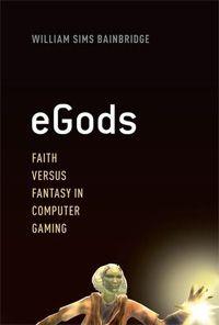 eGods: Faith Versus Fantasy in Computer Gaming by William Sims Bainbridge