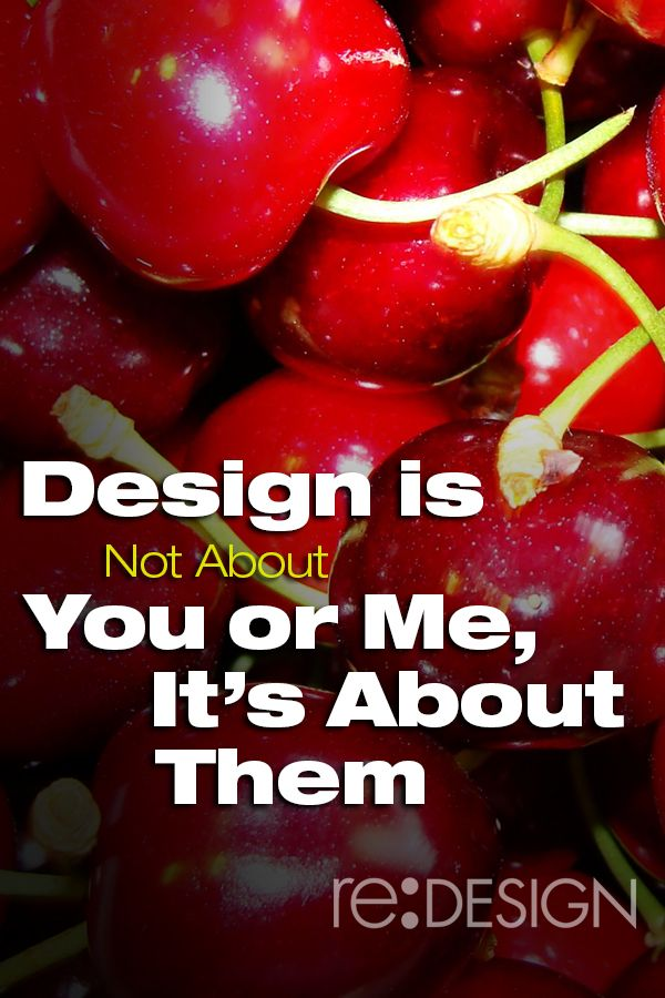 Design is Not About You or Me, It's About Them http://www.redesign2.com/blog/design-is-not-about-you-or-me-its-about-them