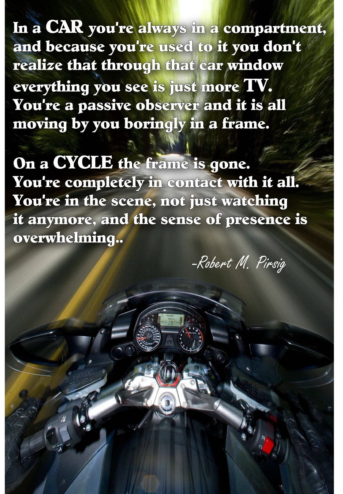 On a cycle...the sense of presence is overwhelming. Motorcycle quotes. -Zen and the Art of the Motorcycle Maintenance.