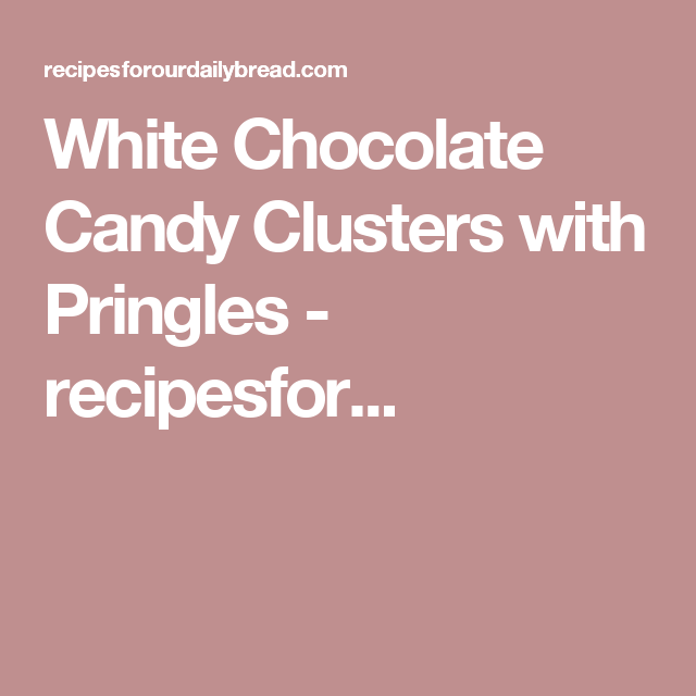 White Chocolate Candy Clusters with Pringles - recipesfor...