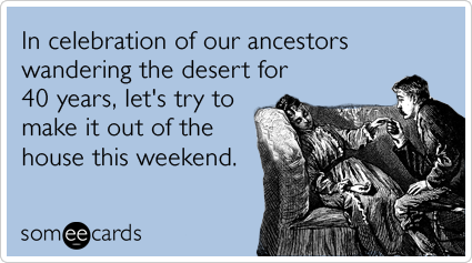 In celebration of our ancestors wandering the desert for 40 years, let's try to make it out of the house this weekend.