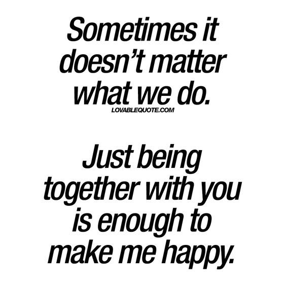 Sometimes it doesn't matter what we do. Just being together with you is enough to make me happy. #together #happiness