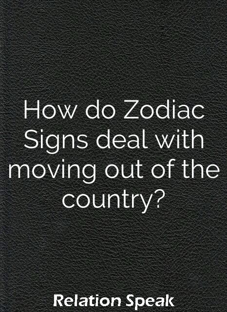 How do Zodiac Signs deal with moving out of the country