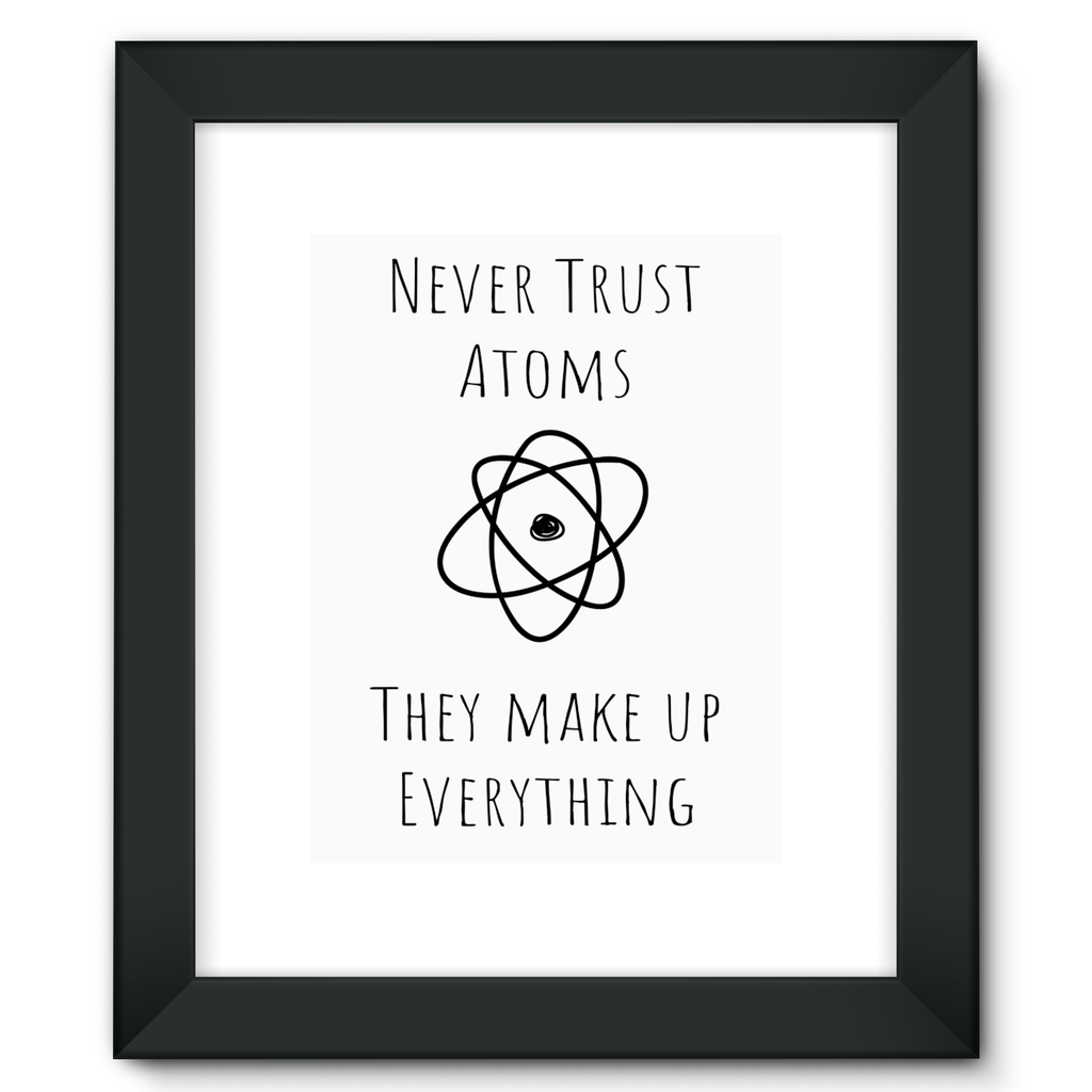 'Never Trust Atoms - They Make Up Everything' Framed Fine Art Print