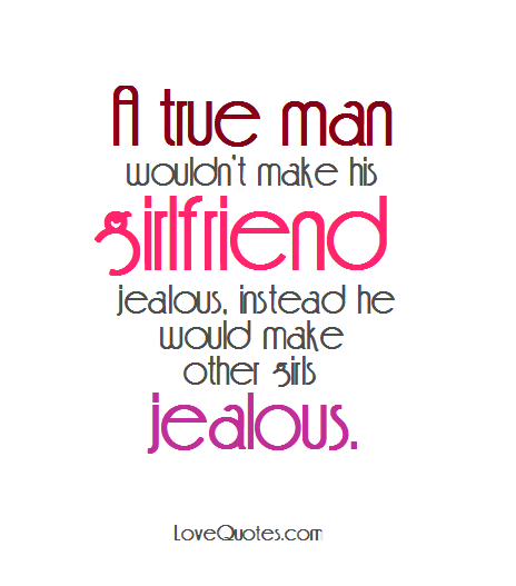 A true man wouldn't make his girlfriend jealous, instead ...