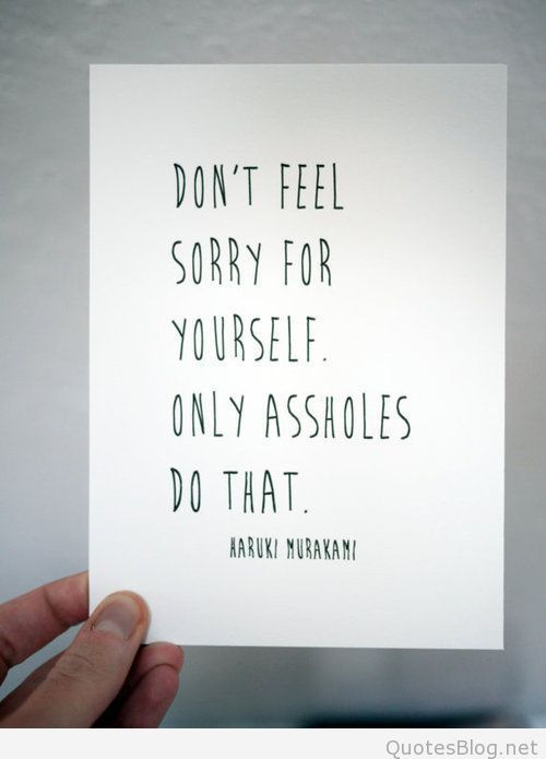 Dont Feel Sorry For Yourself Quote Quotes Quotes Feeling Sorry