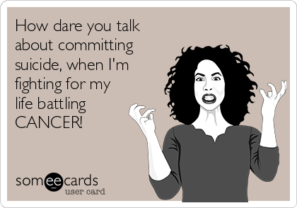 How dare you talk about committing suicide, when I'm fighting for my life battling CANCER!