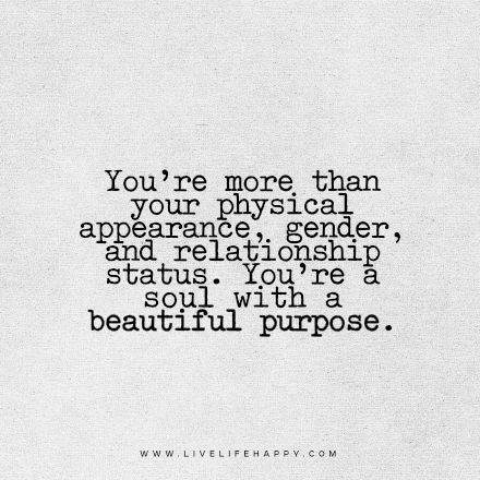 Beautiful Quote You Re More Than Your Physical Appearance Gender And Relationship Status You Re A Soul Purpose Quotes Life Quotes Deep Life Purpose Quotes