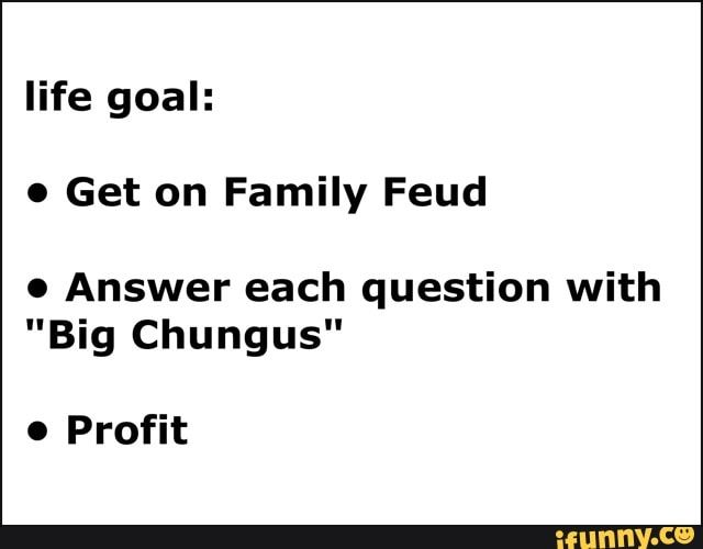 Life goal: 0 Get on Family Feud . Answer each question
