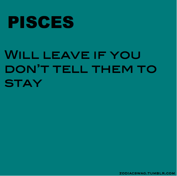 yup..good intuition goes so far...open up and tell a pisces if you want them to stay..if you are closed off and say nothing we will go