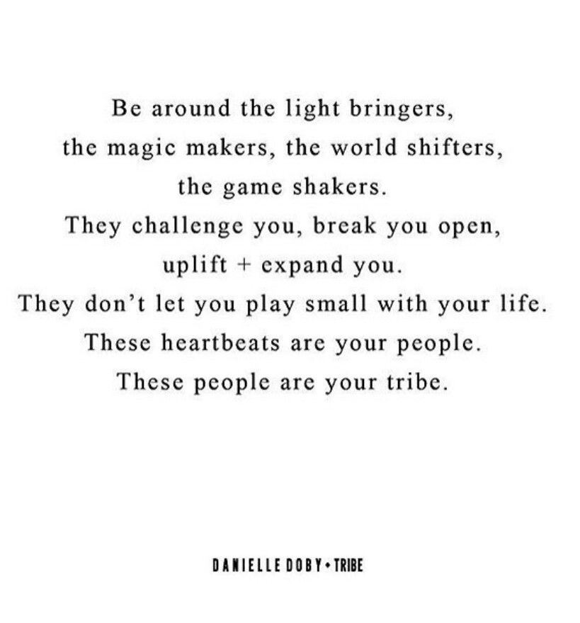 Be around the light bringers, the magic makers, the world shifters