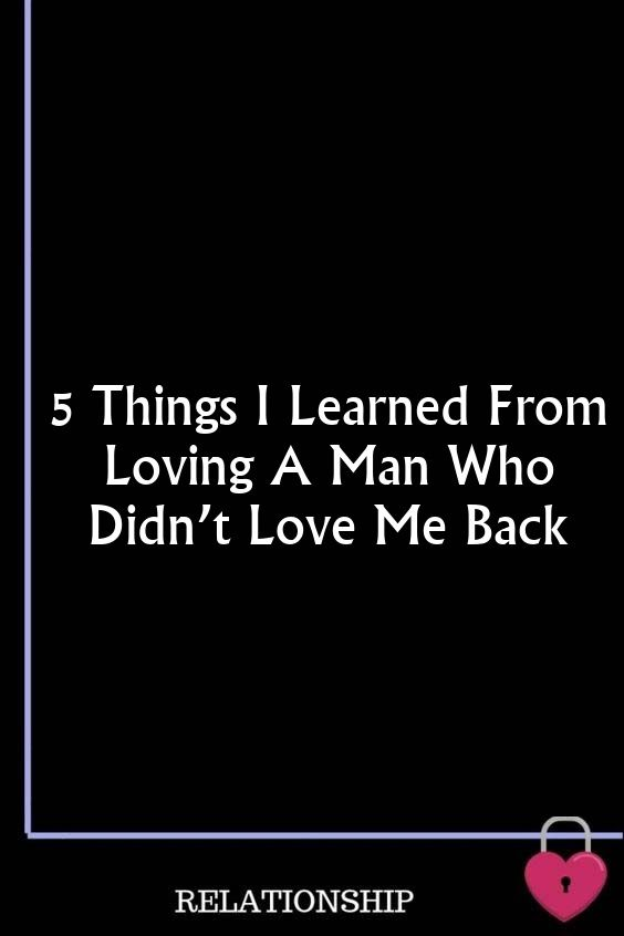 5 Things I Learned From Loving A Man Who Didn't Love Me Back
