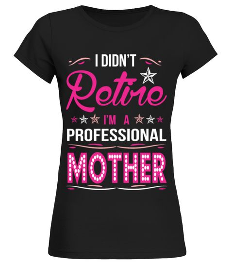 I Didnt Retire I Am A Professional Mother Tshirt  TIP If you buy 2 - last min halloween costume ideas