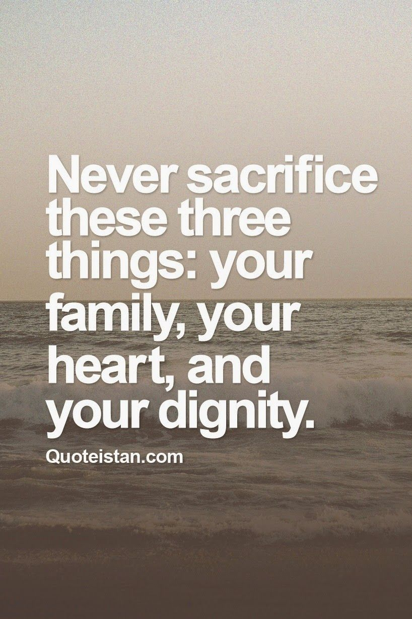 Quotes About Sacrifice Never #sacrifice These Three Things Your Family Your Heart And .