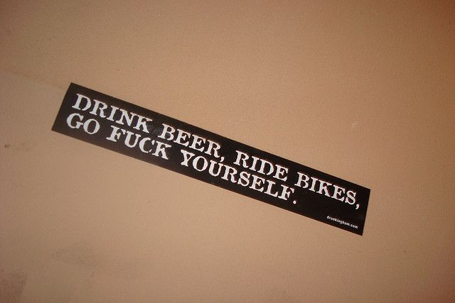 Drink beer ride bikes go fuck yourself ive received more compliments