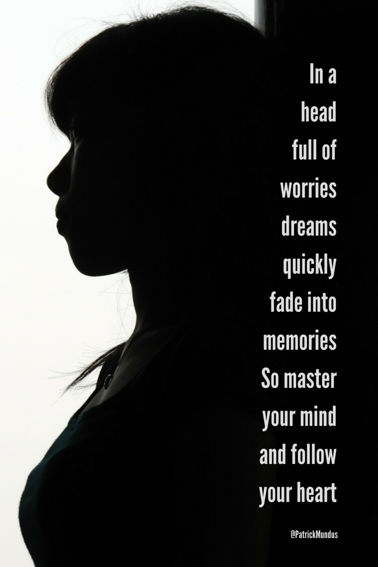In a head full of worries, dreams quickly fade into memories. So master your mind and follow your heart...