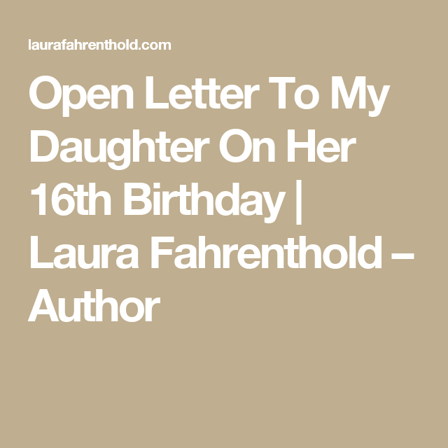 Open Letter To My Daughter On Her 16th Birthday Laura Fahrenthold Author Letter To My Daughter To My Daughter Letter To Daughter