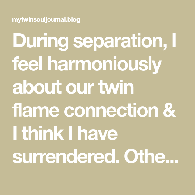 During separation, I feel harmoniously about our twin flame