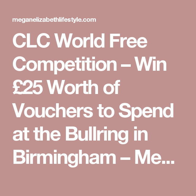 CLC World Free Competition – Win £25 Worth of Vouchers to Spend at the Bullring in Birmingham – Megan Elizabeth Lifestyle
