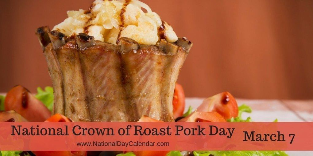 NATIONAL CROWN ROAST OF PORK DAY March 7 National Day