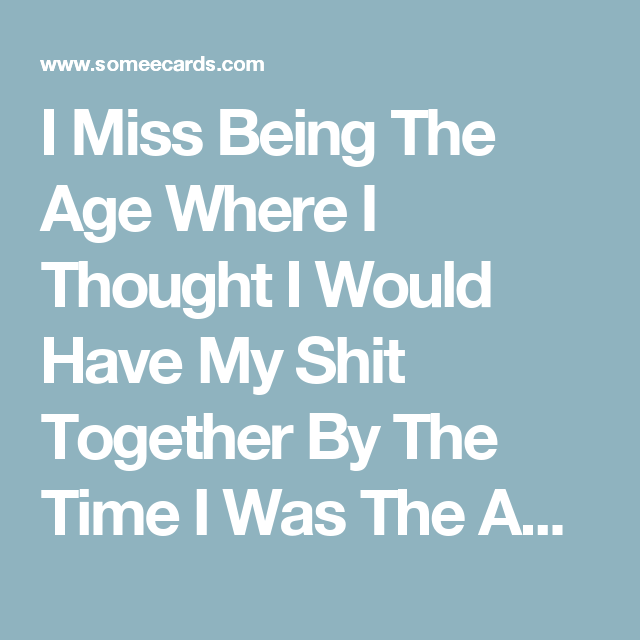 I Miss Being The Age Where I Thought I Would Have My Shit Together By The Time I Was The Age I Am Now. | Friendship Ecard