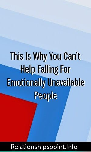 This Is Why You Can't Help Falling For Emotionally Unavailable