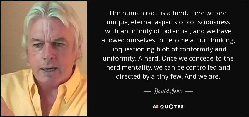 The human race is a herd. Here we are, unique, eternal aspects of consciousness with an infinity of potential, and we have allowed ourselves to become an unthinking, unquestioning blob of conformity and uniformity. A herd. Once we concede to the herd mentality, we can be controlled and directed by a tiny few. And we are.