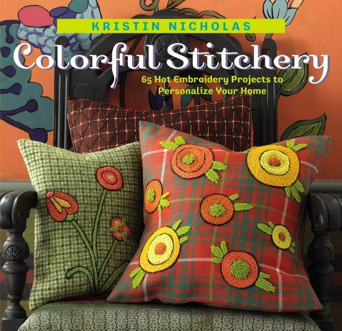 Colorful Stitchery: 65 Hot Embroidery Projects to Personalize Your Home by Kristin Nicholas