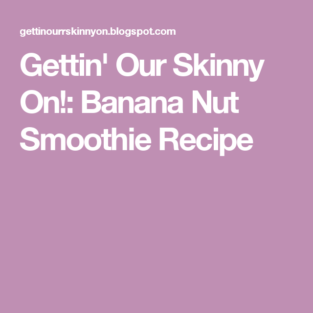 Gettin' Our Skinny On!: Banana Nut Smoothie Recipe
