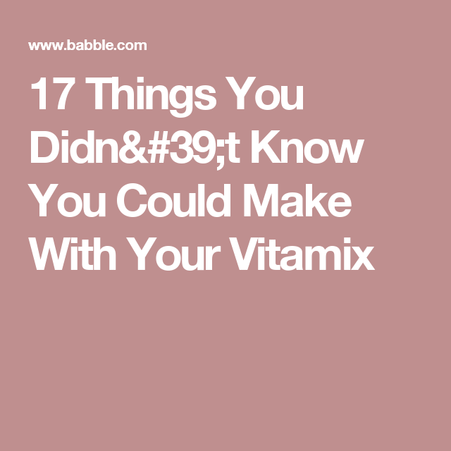 17 Things You Didn't Know You Could Make With Your Vitamix