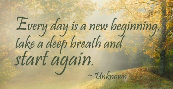 Every day is a new beginning, take a deep breath and start again.