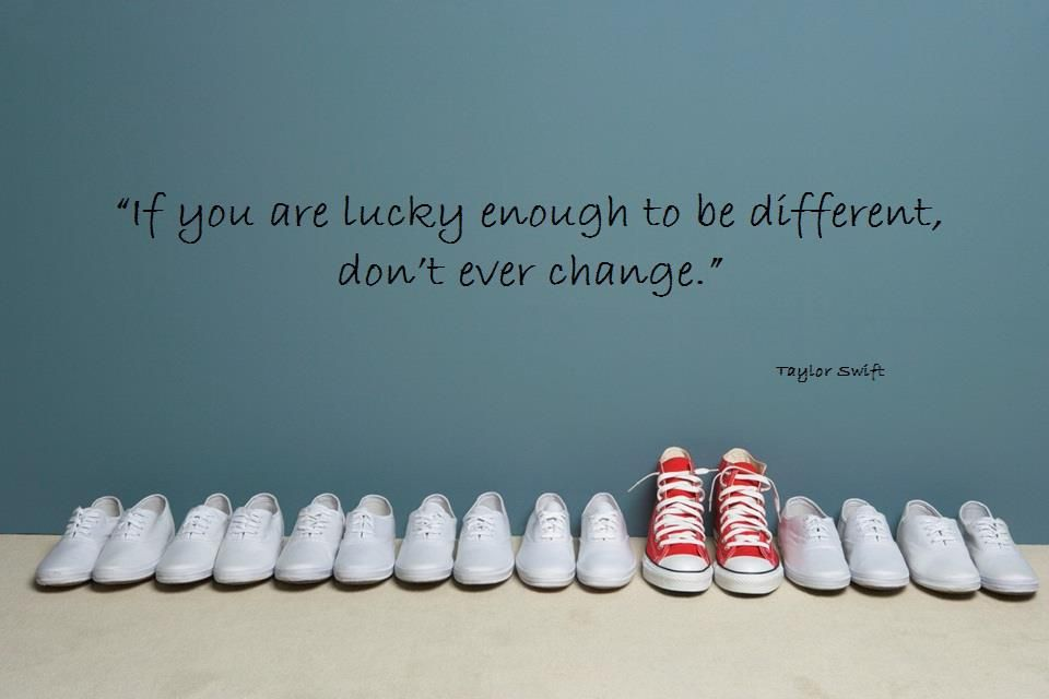 If youre lucky enough to be different, dont ever change.