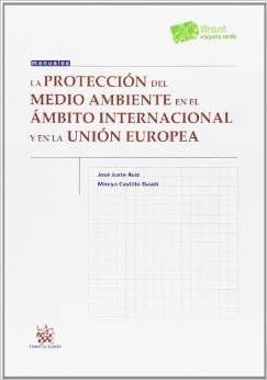La protección del medio ambiente en el ámbito internacional y en la Unión Europea / José Juste Ruiz, Mireya Castillo Daudí. - 2014