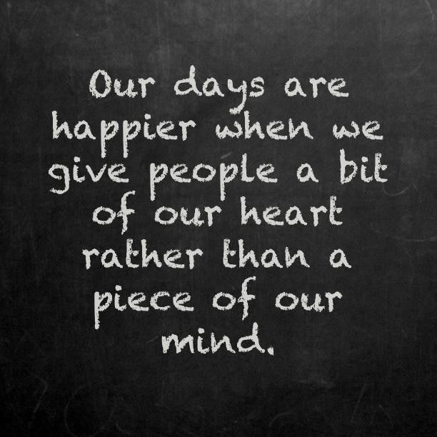 Our days are happier when we give people a bit of our heart rather than a piece of our mind kindness quote