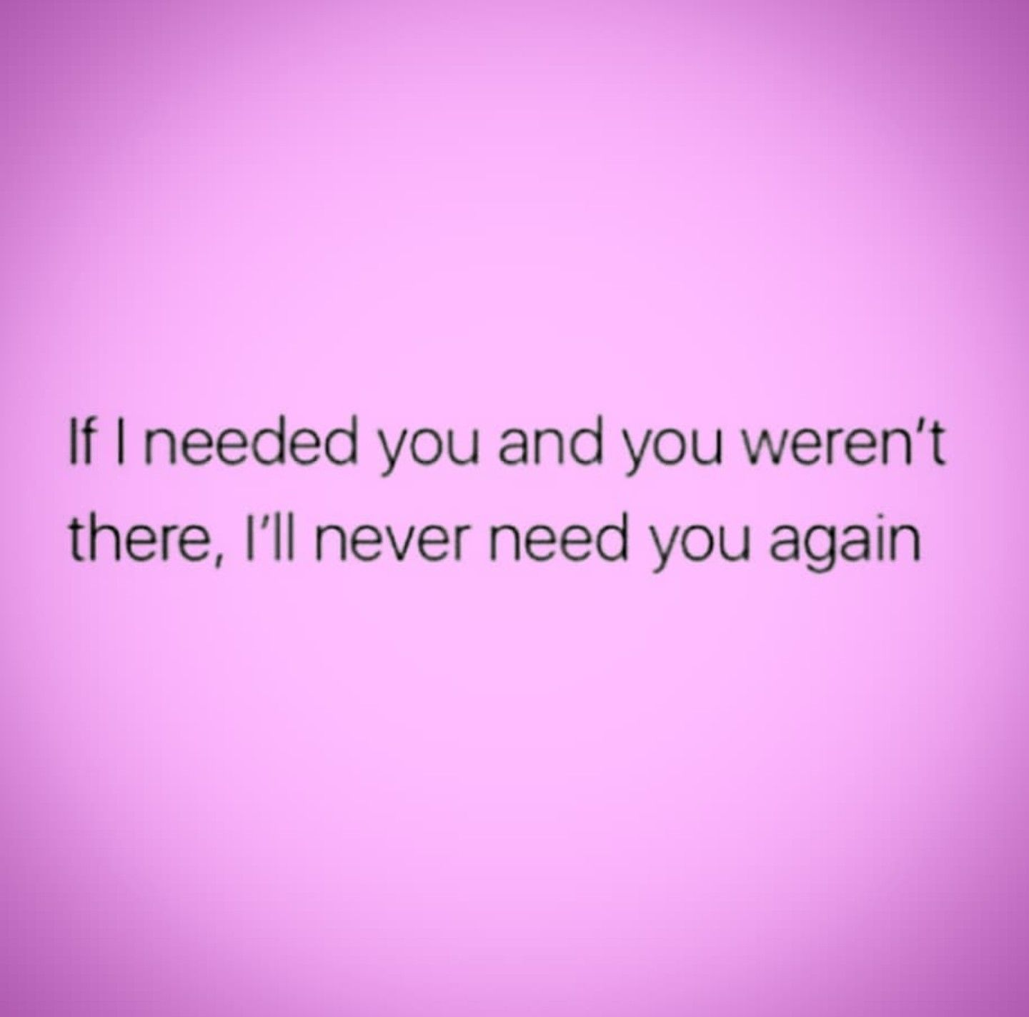 If I Needed You And You Weren T There I Ll Never Need You Again I Needed You Quotes Needing You Quotes Love Life Quotes