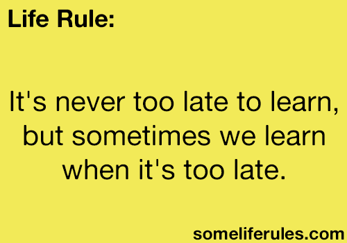 Its Never Too Late To Learn But Sometimes We Learn When Its Too
