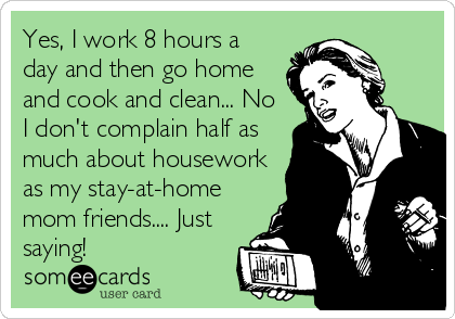Yes I Work 8 Hours A Day And Then Go Home And Cook And Clean No I Don T Complain Half As Much About Housework As My Stay At Home Mom Friends Just Saying